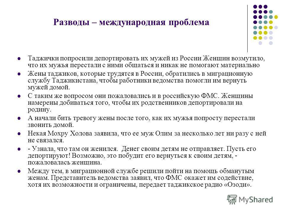 Разводы – международная проблема Таджички попросили депортировать их мужей из России Женщин возмутило, что их мужья перестали с ними общаться и никак не помогают материально Жены таджиков, которые трудятся в России, обратились в миграционную службу Т