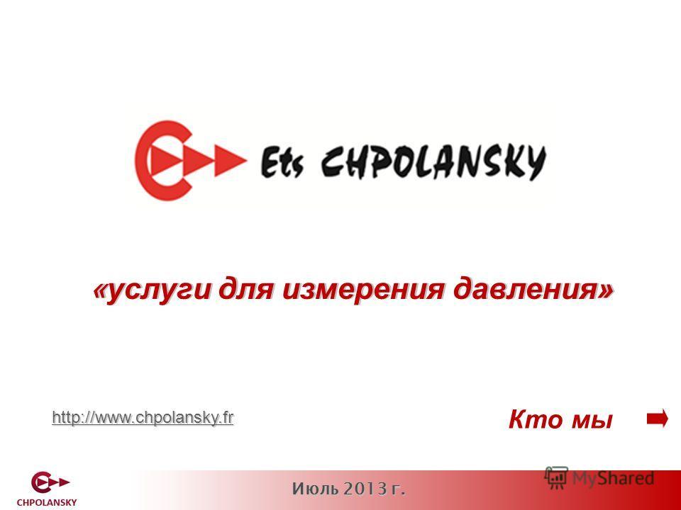 Июль 2013 г. Кто мы «услуги для измерения давления» http://www.chpolansky.fr