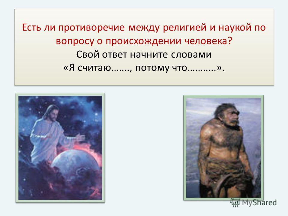 Есть ли противоречие между религией и наукой по вопросу о происхождении человека? Свой ответ начните словами «Я считаю……., потому что………..».