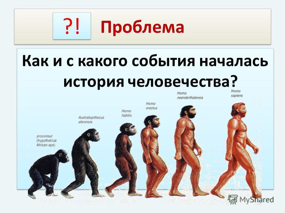 Проблема Как и с какого события началась история человечества? ?!