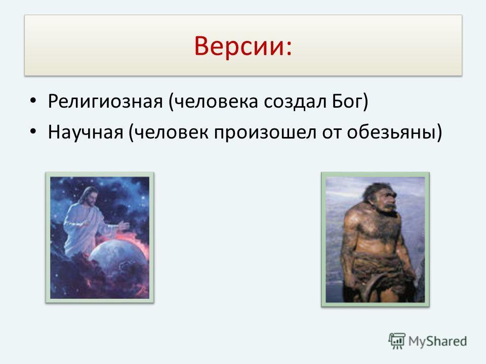 Версии: Религиозная (человека создал Бог) Научная (человек произошел от обезьяны)