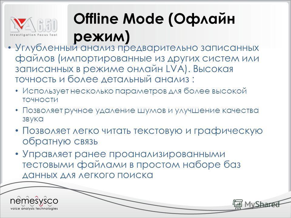 Offline Mode (Офлайн режим) Углубленный анализ предварительно записанных файлов (импортированные из других систем или записанных в режиме онлайн LVA). Высокая точность и более детальный анализ : Использует несколько параметров для более высокой точно
