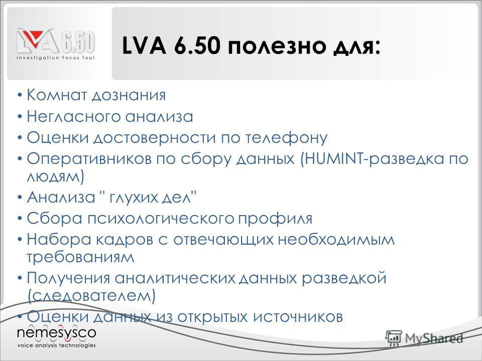 LVA 6.50 полезно для: Комнат дознания Негласного анализа Оценки достоверности по телефону Оперативников по сбору данных (HUMINT-разведка по людям) Анализа