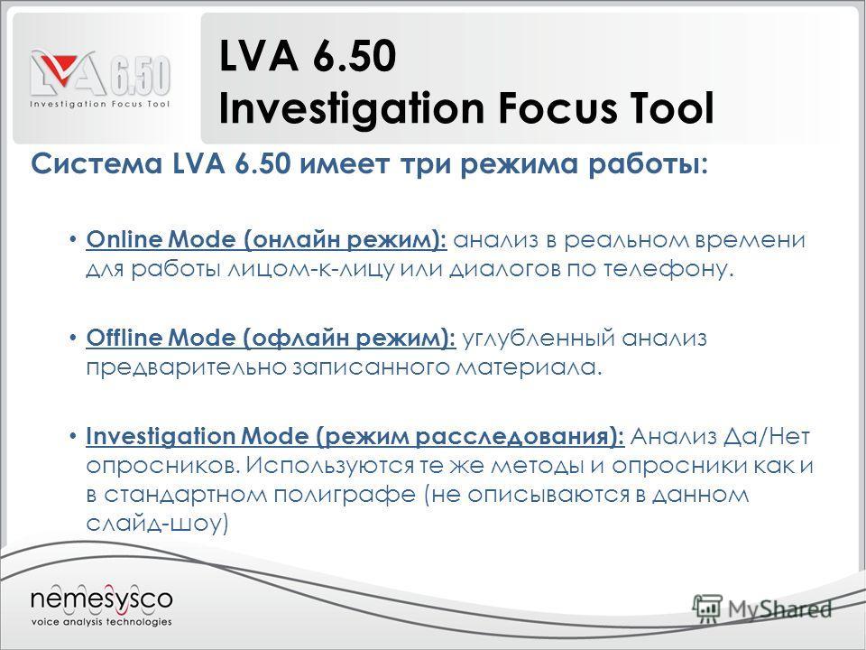 LVA 6.50 Investigation Focus Tool Система LVA 6.50 имеет три режима работы: Online Mode (онлайн режим): анализ в реальном времени для работы лицом-к-лицу или диалогов по телефону. Offline Mode (офлайн режим): углубленный анализ предварительно записан