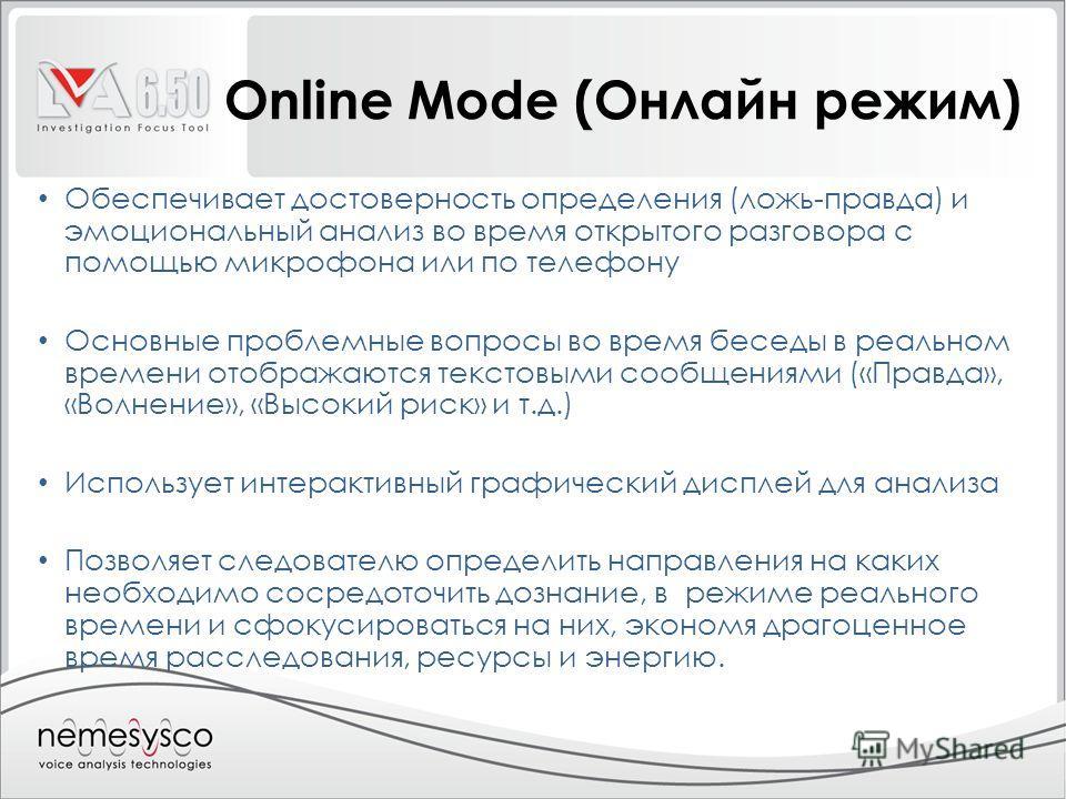 Online Mode (Онлайн режим) Обеспечивает достоверность определения (ложь-правда) и эмоциональный анализ во время открытого разговора с помощью микрофона или по телефону Основные проблемные вопросы во время беседы в реальном времени отображаются тексто