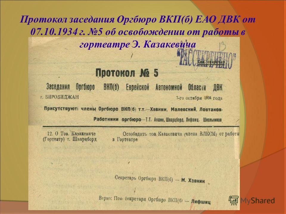 Протокол заседания Оргбюро ВКП(б) ЕАО ДВК от 07.10.1934 г. 5 об освобождении от работы в гортеатре Э. Казакевича