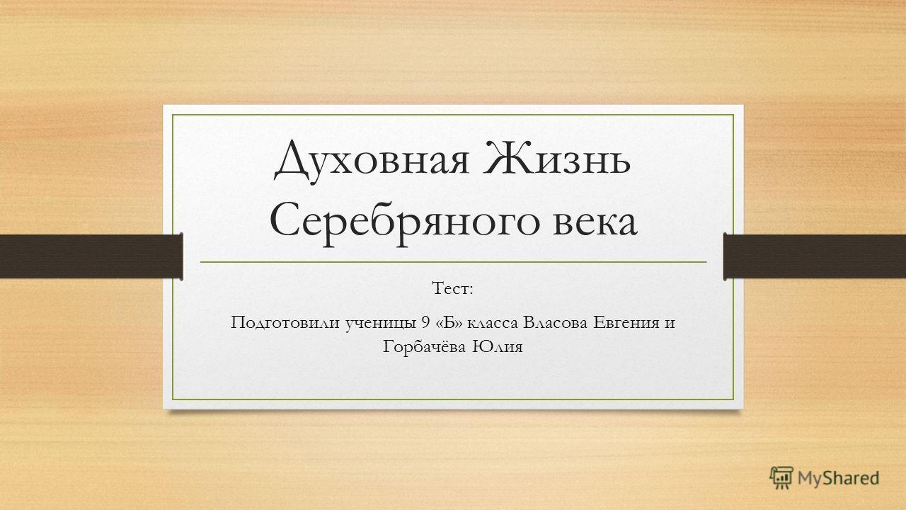 Духовная Жизнь Серебряного века Тест: Подготовили ученицы 9 «Б» класса Власова Евгения и Горбачёва Юлия