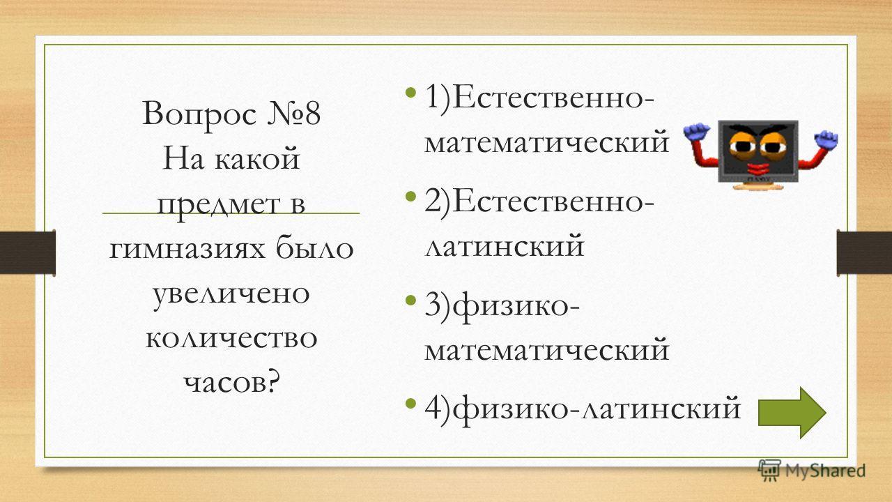 Вопрос 8 На какой предмет в гимназиях было увеличено количество часов? 1)Естественно- математический 2)Естественно- латинский 3)физико- математический 4)физико-латинский