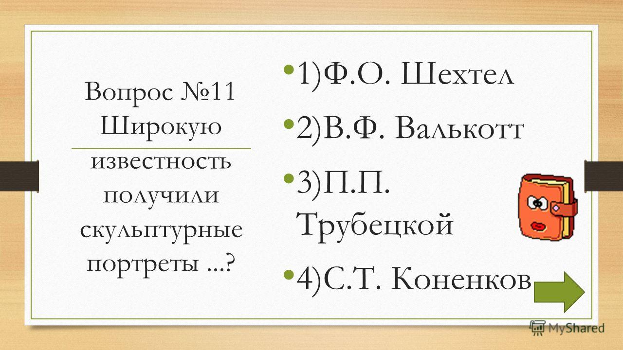 Вопрос 11 Широкую известность получили скульптурные портреты...? 1)Ф.О. Шехтел 2)В.Ф. Валькотт 3)П.П. Трубецкой 4)С.Т. Коненков