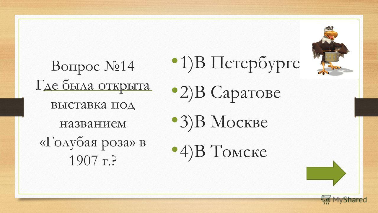 Вопрос 14 Где была открыта выставка под названием «Голубая роза» в 1907 г.? 1)В Петербурге 2)В Саратове 3)В Москве 4)В Томске