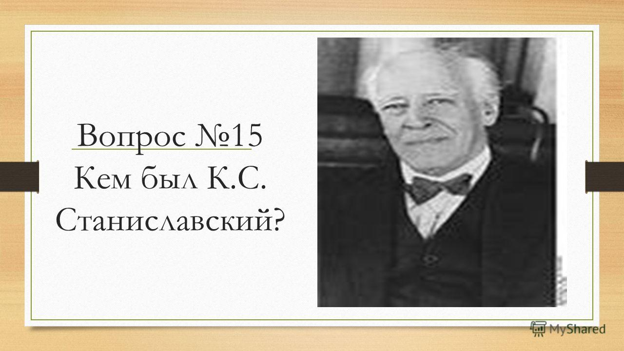 Вопрос 15 Кем был К.С. Станиславский?