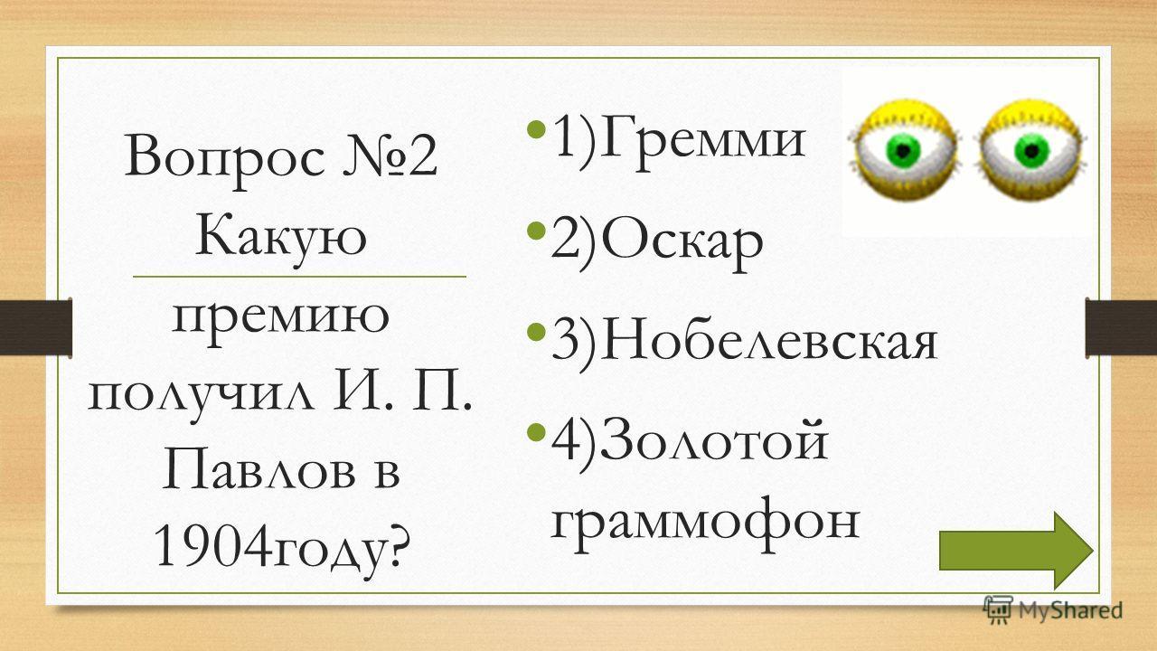 Вопрос 2 Какую премию получил И. П. Павлов в 1904году? 1)Гремми 2)Оскар 3)Нобелевская 4)Золотой граммофон