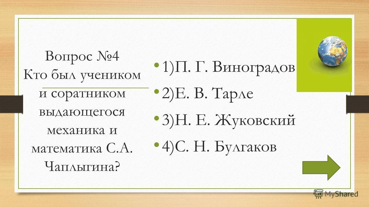 Вопрос 4 Кто был учеником и соратником выдающегося механика и математика С.А. Чаплыгина? 1)П. Г. Виноградов 2)Е. В. Тарле 3)Н. Е. Жуковский 4)С. Н. Булгаков