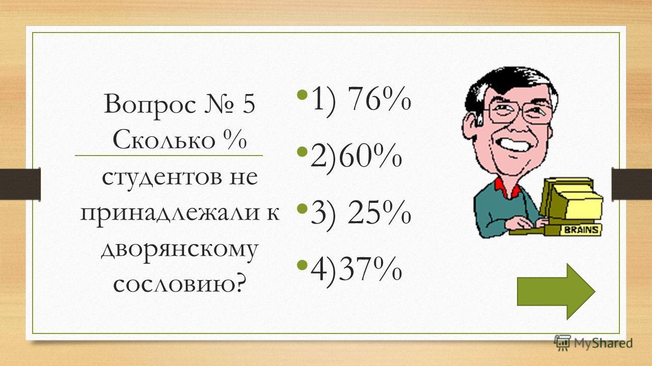 Вопрос 5 Сколько % студентов не принадлежали к дворянскому сословию? 1) 76% 2)60% 3) 25% 4)37%