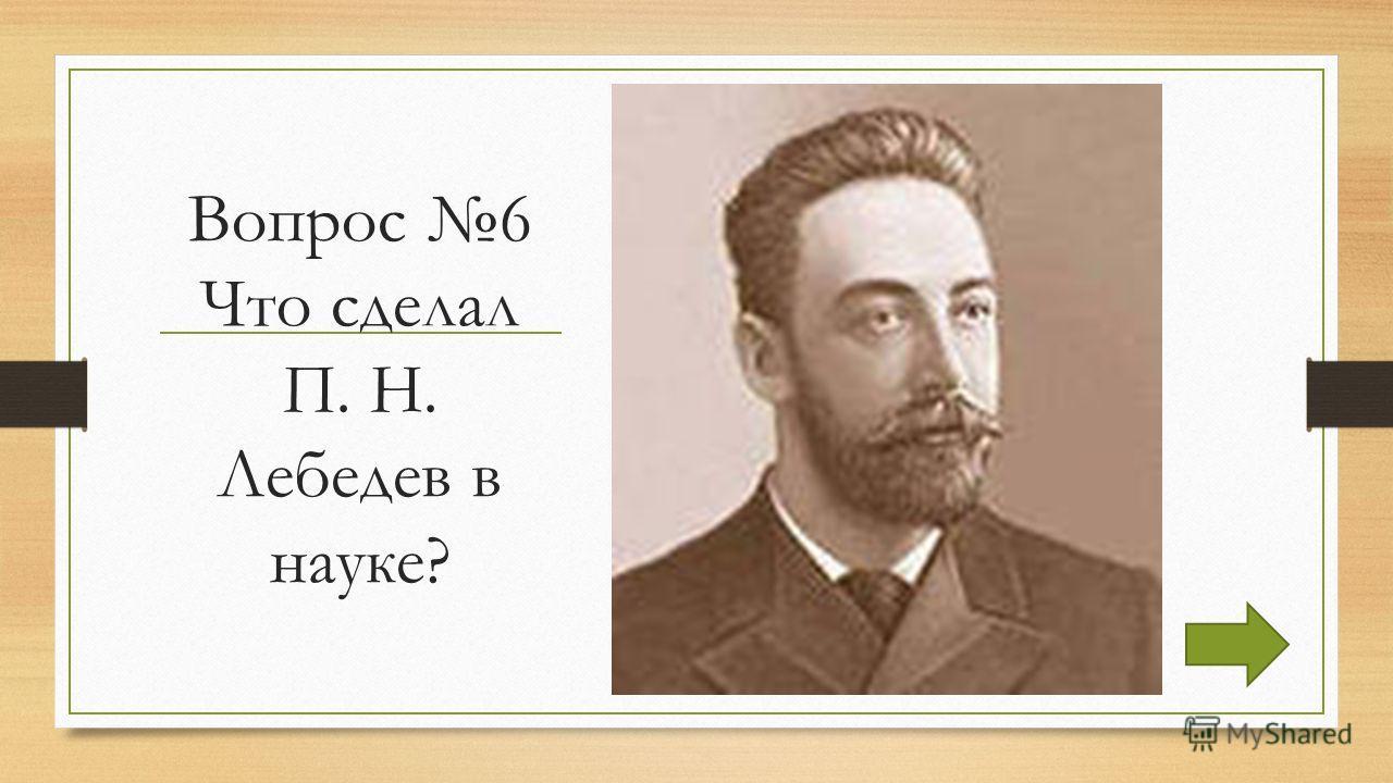 Вопрос 6 Что сделал П. Н. Лебедев в науке?
