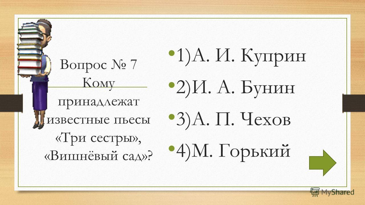 Вопрос 7 Кому принадлежат известные пьесы «Три сестры», «Вишнёвый сад»? 1)А. И. Куприн 2)И. А. Бунин 3)А. П. Чехов 4)М. Горький