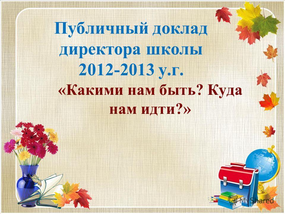 Публичный доклад директора школы 2012-2013 у.г. «Какими нам быть? Куда нам идти?»