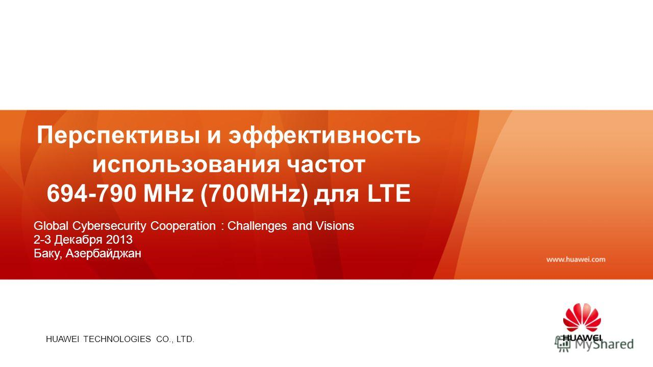 HUAWEI TECHNOLOGIES CO., LTD. Перспективы и эффективность использования частот 694-790 MHz (700MHz) для LTE Global Cybersecurity Cooperation : Challenges and Visions 2-3 Декабря 2013 Баку, Азербайджан