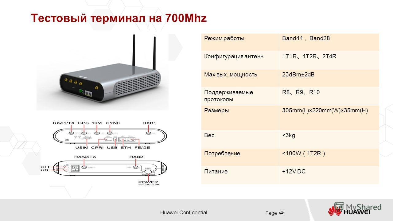 Huawei Confidential Page 25 Тестовый терминал на 700Mhz Режим работы Band44 Band28 Конфигурация антенн 1T1R 1T2R 2T4R Max вых. мощность23dBm±2dB Поддерживаемые протоколы R8 R9 R10 Размеры305mm(L)×220mm(W)×35mm(H) Вес