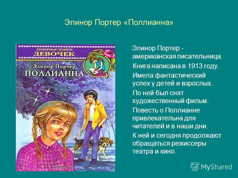 Элинор Портер «Поллианна» Элинор Портер - американская писательница. Книга написана в 1913 году. Имела фантастический успех у детей и взрослых. По ней был снят художественный фильм. Повесть о Поллианне привлекательна для читателей и в наши дни. К ней