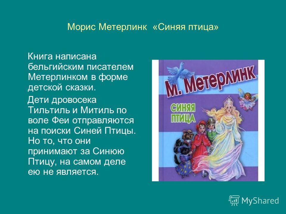 Морис Метерлинк «Синяя птица» Книга написана бельгийским писателем Метерлинком в форме детской сказки. Дети дровосека Тильтиль и Митиль по воле Феи отправляются на поиски Синей Птицы. Но то, что они принимают за Синюю Птицу, на самом деле ею не являе