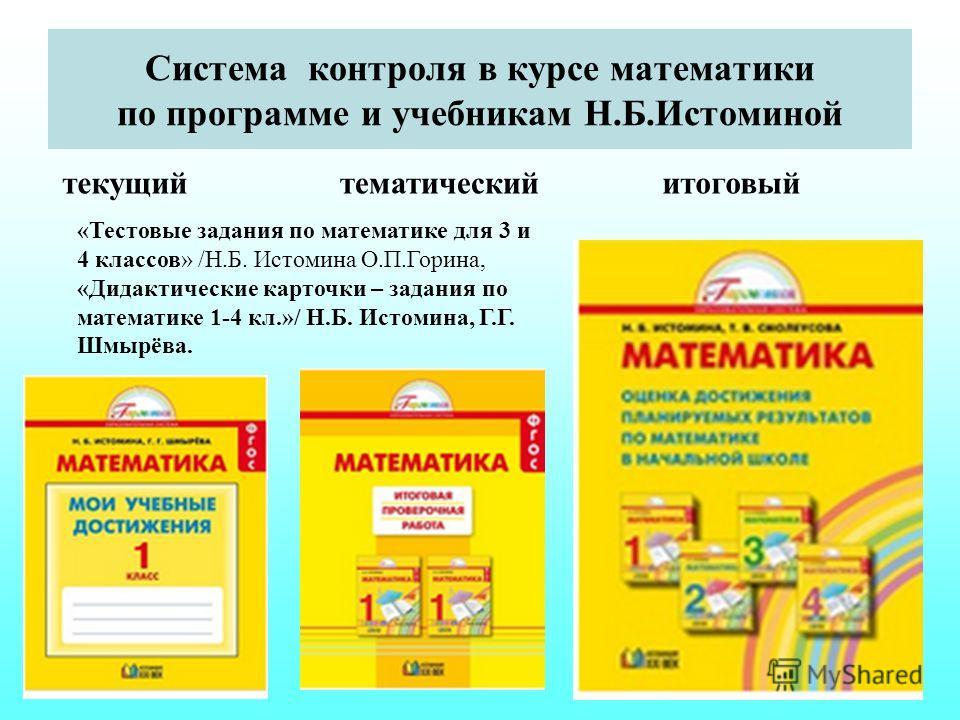 Система контроля в курсе математики по программе и учебникам Н.Б.Истоминой текущийтематическийитоговый «Тестовые задания по математике для 3 и 4 классов» /Н.Б. Истомина О.П.Горина, «Дидактические карточки – задания по математике 1-4 кл.»/ Н.Б. Истоми