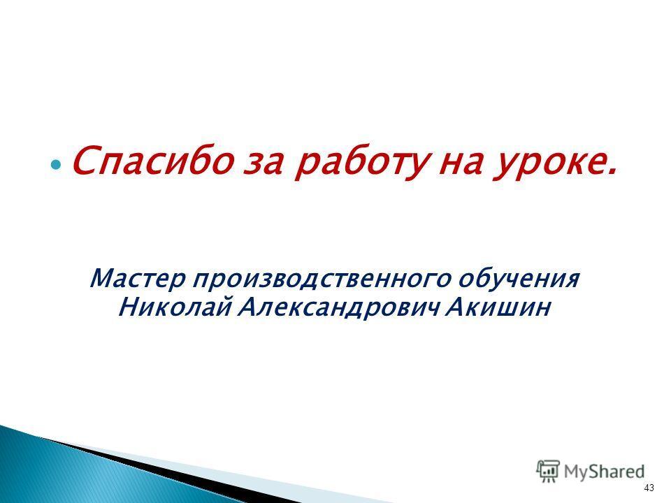 Спасибо за работу на уроке. Мастер производственного обучения Николай Александрович Акишин 43