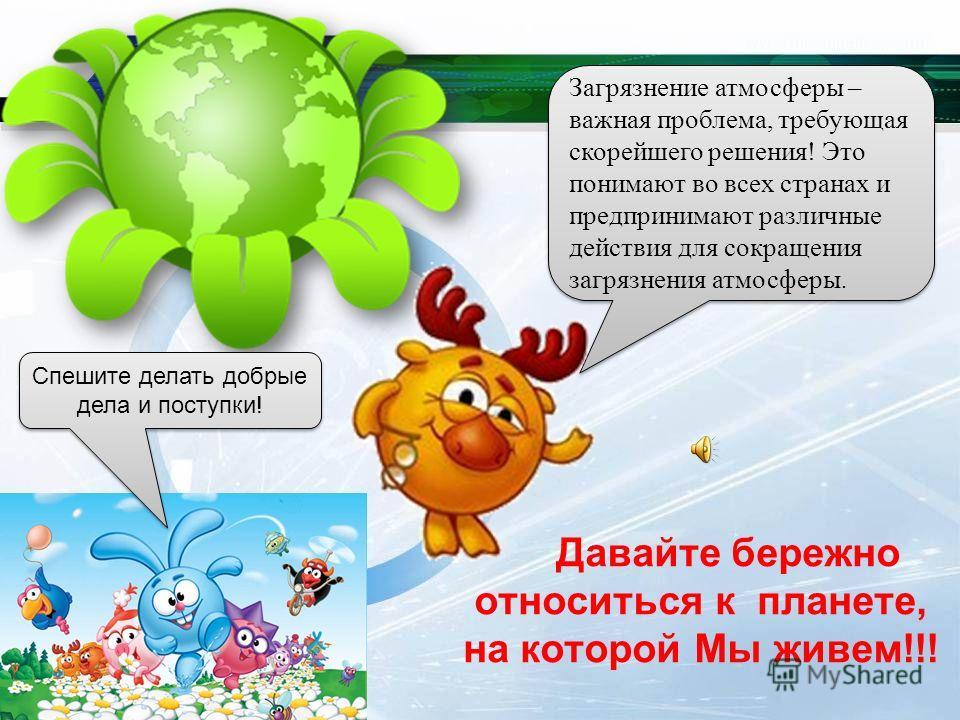 Загрязнение атмосферы – важная проблема, требующая скорейшего решения! Это понимают во всех странах и предпринимают различные действия для сокращения загрязнения атмосферы. Давайте бережно относиться к планете, на которой Мы живем!!! Спешите делать д