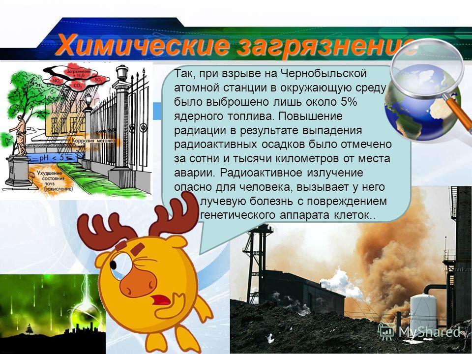 Химические загрязнение Так, при взрыве на Чернобыльской атомной станции в окружающую среду было выброшено лишь около 5% ядерного топлива. Повышение радиации в результате выпадения радиоактивных осадков было отмечено за сотни и тысячи километров от ме