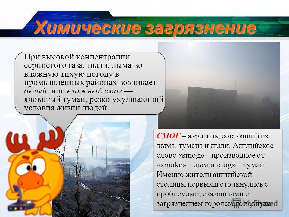 Химические загрязнение При высокой концентрации сернистого газа, пыли, дыма во влажную тихую погоду в промышленных районах возникает белый, или влажный смог ядовитый туман, резко ухудшающий условия жизни людей. СМОГ – аэрозоль, состоящий из дыма, тум