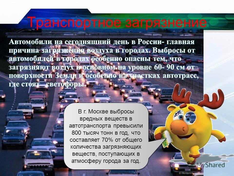 В г. Москве выбросы вредных веществ в автотранспорта превысили 800 тысяч тонн в год, что составляет 70% от общего количества загрязняющих веществ, поступающих в атмосферу города за год. Транспортное загрязнение