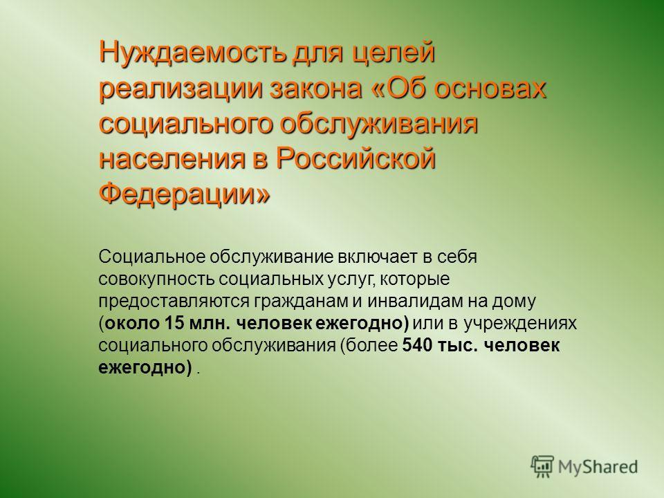 Нуждаемость для целей реализации закона «Об основах социального обслуживания населения в Российской Федерации» Социальное обслуживание включает в себя совокупность социальных услуг, которые предоставляются гражданам и инвалидам на дому (около 15 млн.