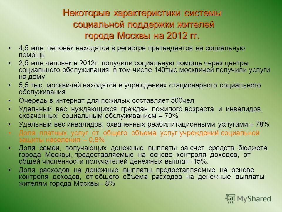 Некоторые характеристики системы социальной поддержки жителей города Москвы на 2012 гг. 4,5 млн. человек находятся в регистре претендентов на социальную помощь 2,5 млн.человек в 2012г. получили социальную помощь через центры социального обслуживания,