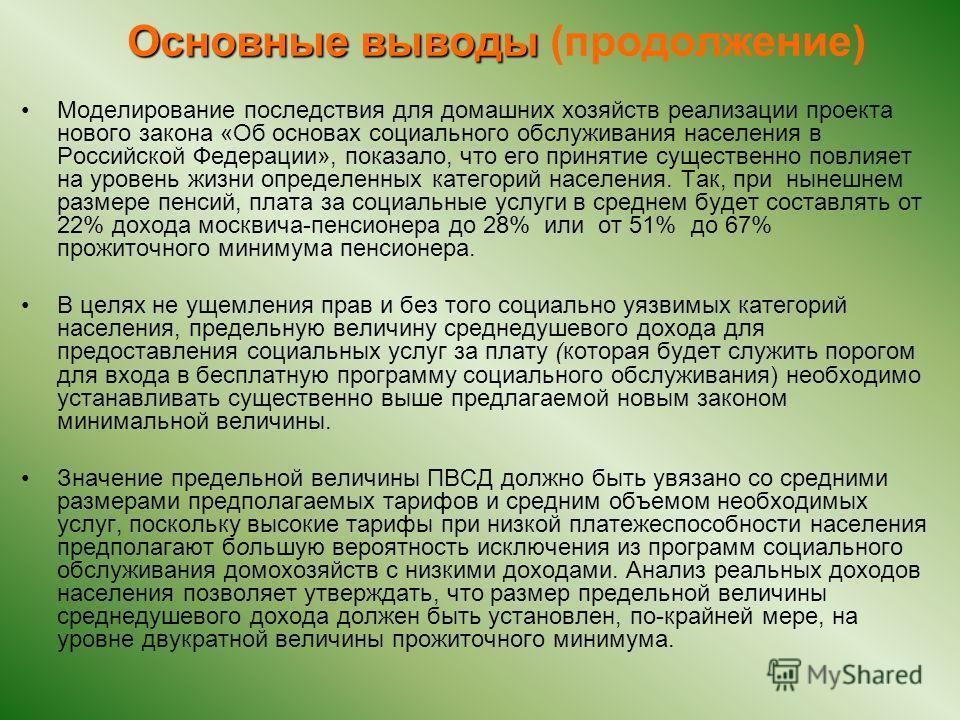 Основные выводы Основные выводы (продолжение) Моделирование последствия для домашних хозяйств реализации проекта нового закона «Об основах социального обслуживания населения в Российской Федерации», показало, что его принятие существенно повлияет на