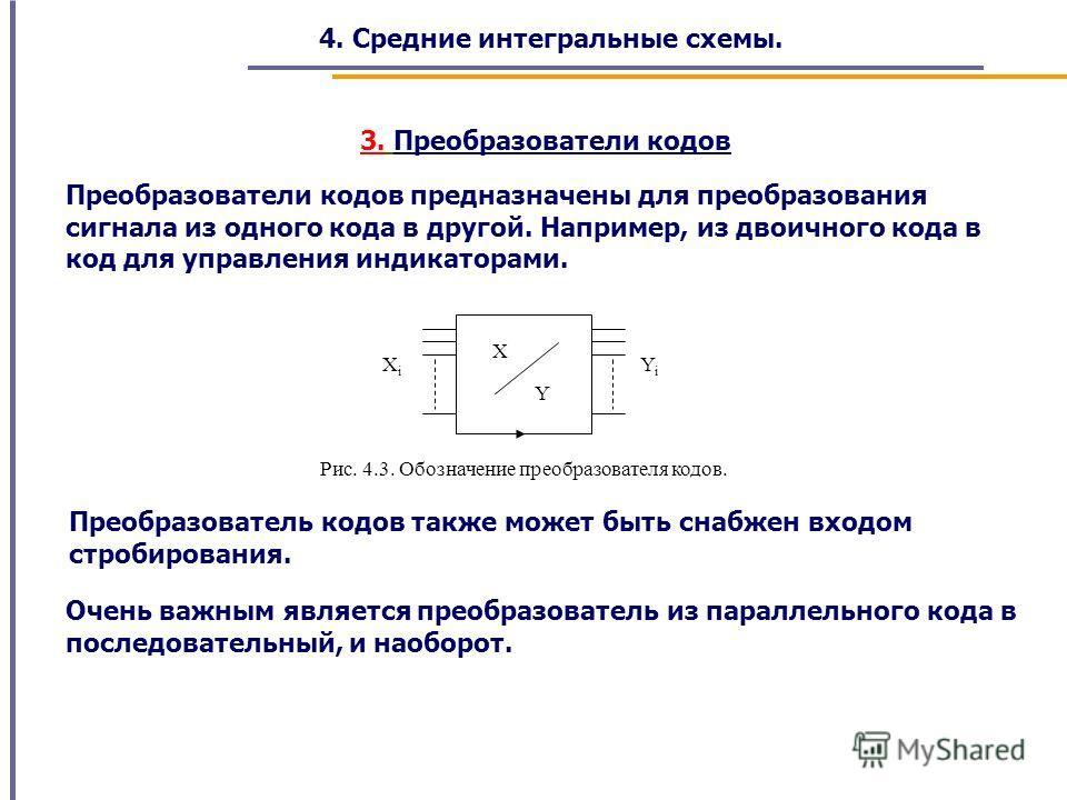 4. Средние интегральные схемы. Преобразователи кодов предназначены для преобразования сигнала из одного кода в другой. Например, из двоичного кода в код для управления индикаторами. 3. Преобразователи кодов Y X YiYi XiXi Рис. 4.3. Обозначение преобра