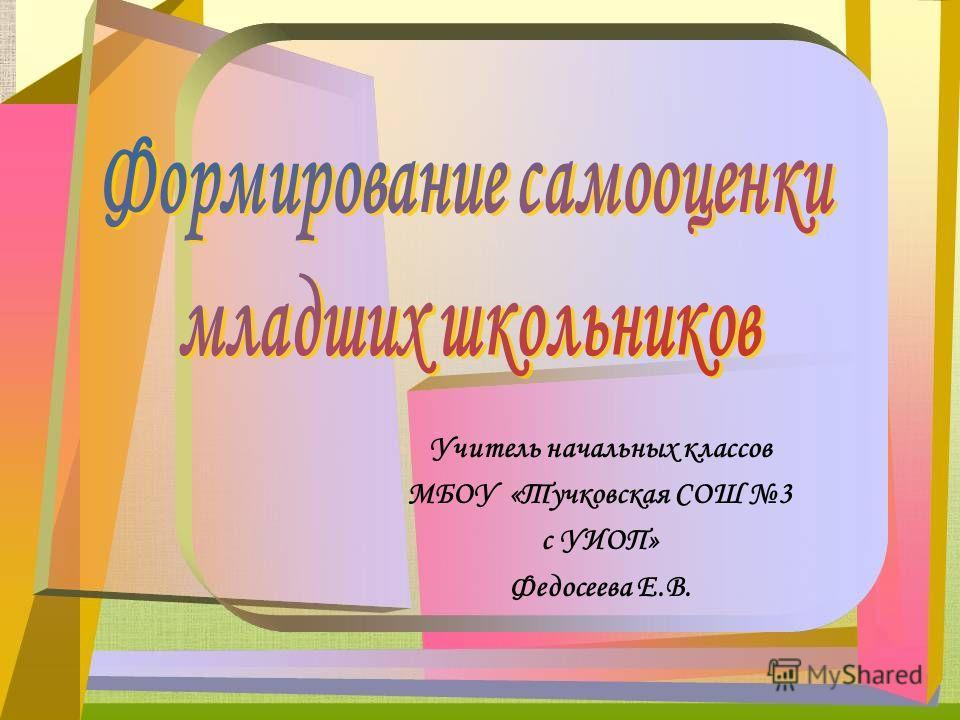 Учитель начальных классов МБОУ «Тучковская СОШ 3 с УИОП» Федосеева Е.В.
