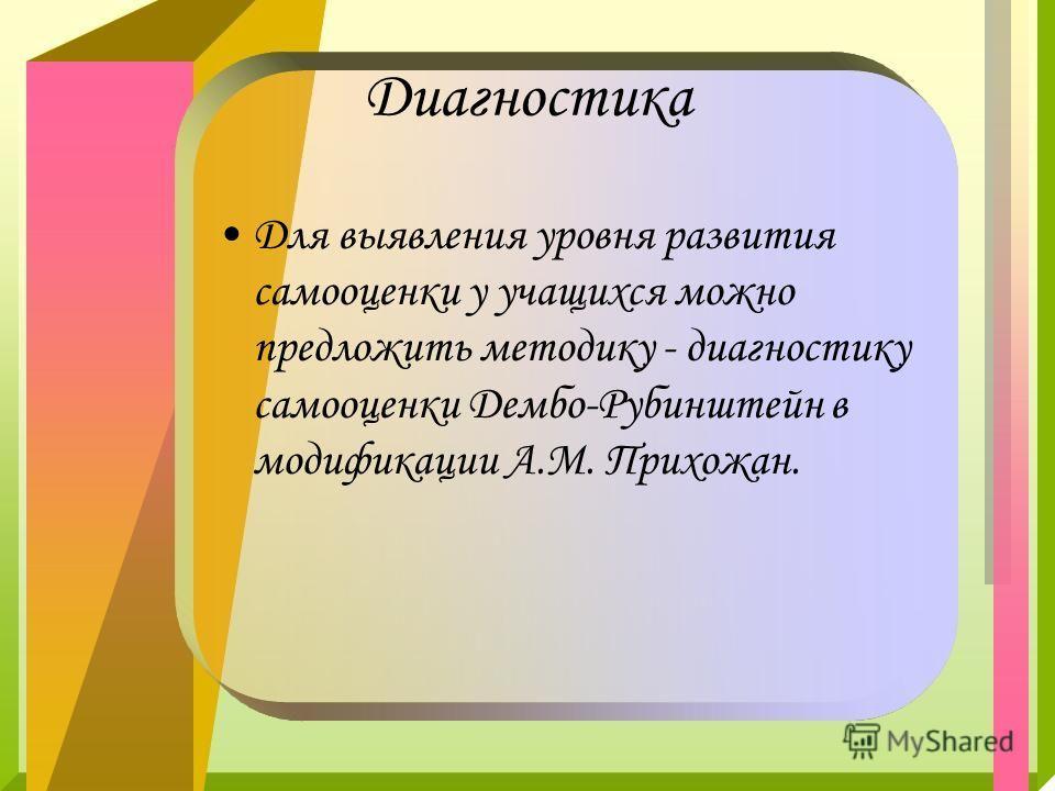 Диагностика Для выявления уровня развития самооценки у учащихся можно предложить методику - диагностику самооценки Дембо-Рубинштейн в модификации А.М. Прихожан.