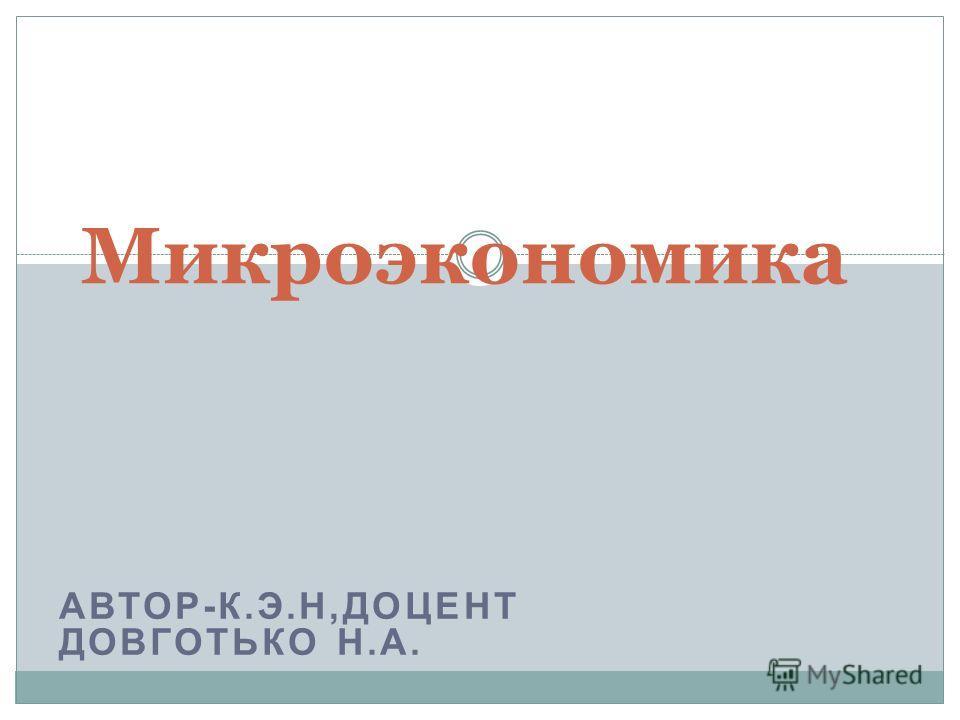 АВТОР-К.Э.Н,ДОЦЕНТ ДОВГОТЬКО Н.А. Микроэкономика