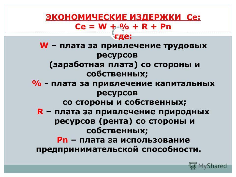 ЭКОНОМИЧЕСКИЕ ИЗДЕРЖКИ Сe: Сe = W + % + R + Pn где: W – плата за привлечение трудовых ресурсов (заработная плата) со стороны и собственных; % - плата за привлечение капитальных ресурсов со стороны и собственных; R – плата за привлечение природных рес