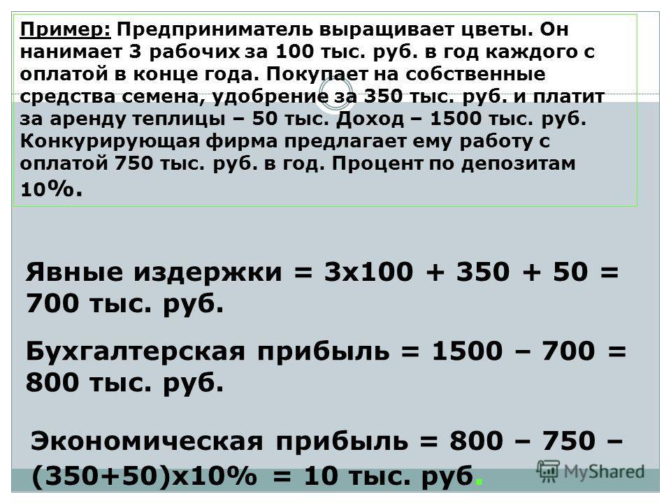 Пример: Предприниматель выращивает цветы. Он нанимает 3 рабочих за 100 тыс. руб. в год каждого с оплатой в конце года. Покупает на собственные средства семена, удобрение за 350 тыс. руб. и платит за аренду теплицы – 50 тыс. Доход – 1500 тыс. руб. Кон