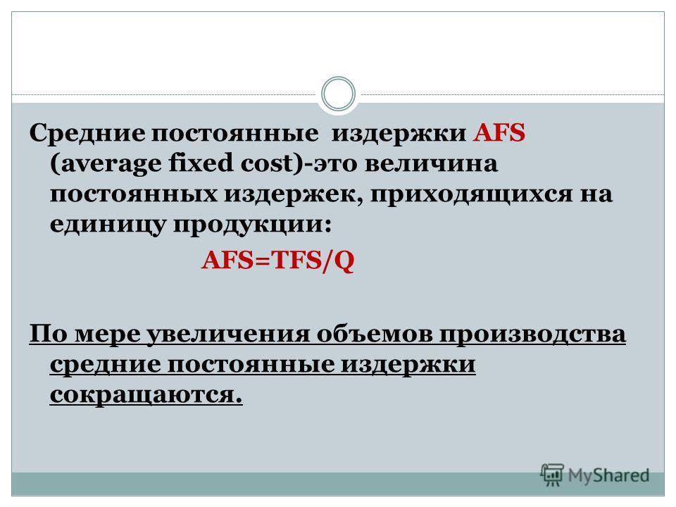 Средние постоянные издержки AFS (average fixed cost)-это величина постоянных издержек, приходящихся на единицу продукции: AFS=TFS/Q По мере увеличения объемов производства средние постоянные издержки сокращаются.