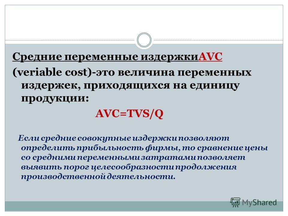 Средние переменные издержкиAVC (veriable cost)-это величина переменных издержек, приходящихся на единицу продукции: AVC=TVS/Q Если средние совокупные издержки позволяют определить прибыльность фирмы, то сравнение цены со средними переменными затратам