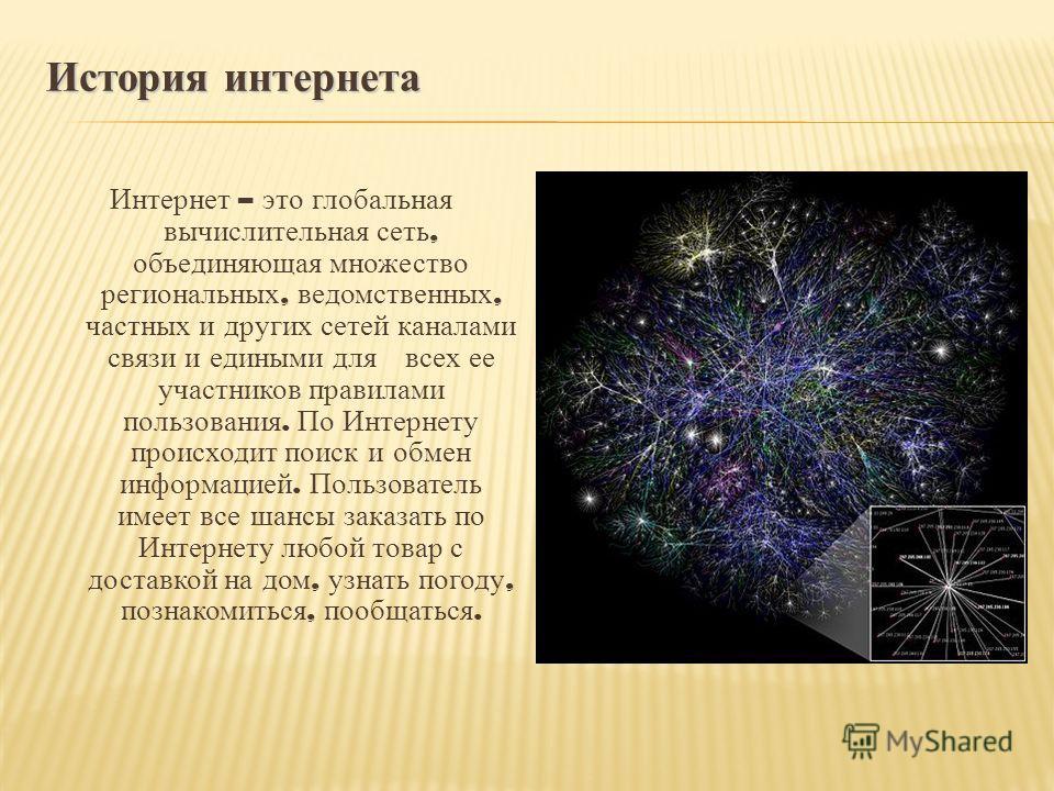 История интернета Интернет – это глобальная вычислительная сеть, объединяющая множество региональных, ведомственных, частных и других сетей каналами связи и едиными для всех ее участников правилами пользования. По Интернету происходит поиск и обмен и