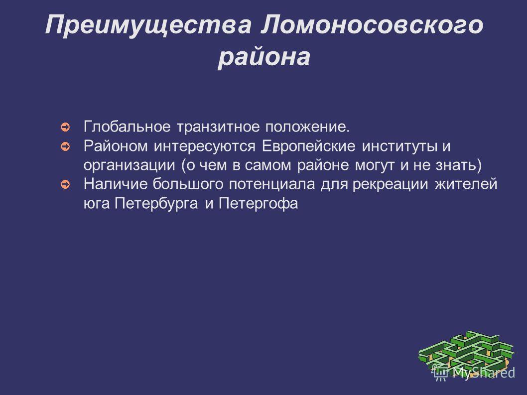 Преимущества Ломоносовского района Глобальное транзитное положение. Районом интересуются Европейские институты и организации (о чем в самом районе могут и не знать) Наличие большого потенциала для рекреации жителей юга Петербурга и Петергофа