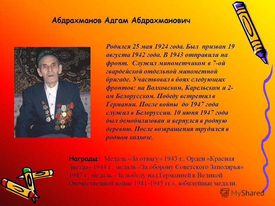 Абдрахманов Адгам Абдрахманович Родился 25 мая 1924 года. Был призван 19 августа 1942 года. В 1943 отправили на фронт. Служил минометчиком в 7-ой гвардейской отдельной минометной бригаде. Участвовал в боях следующих фронтов: на Волховском, Карельском