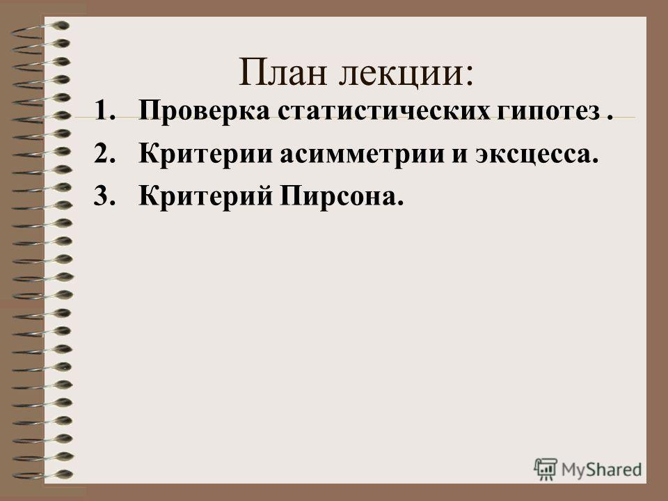 План лекции: 1.Проверка статистических гипотез. 2.Критерии асимметрии и эксцесса. 3.Критерий Пирсона.