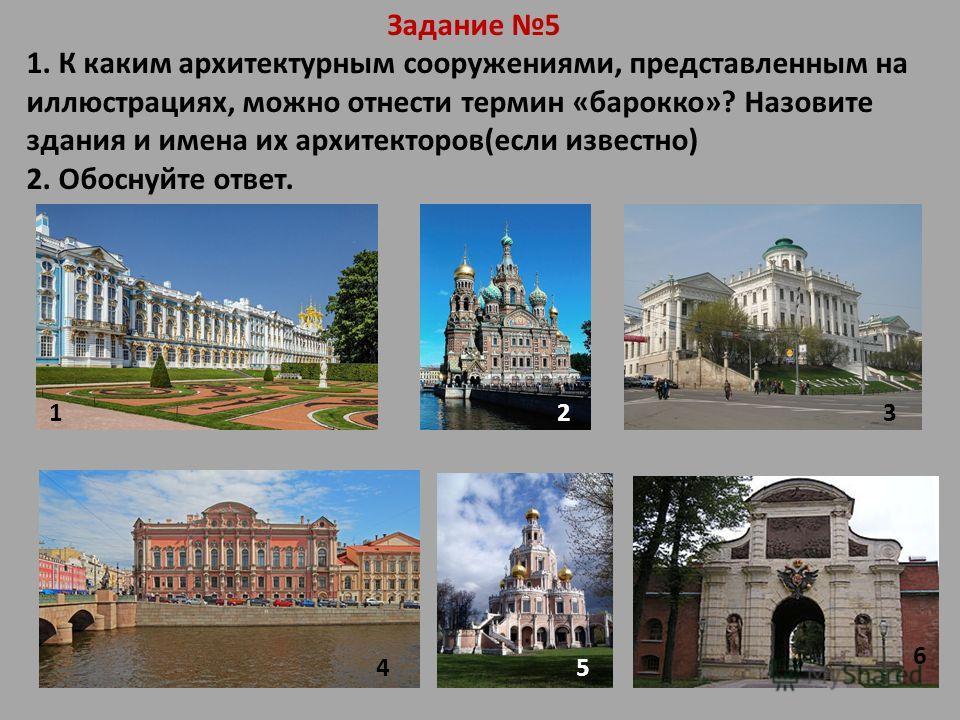 Задание 5 1. К каким архитектурным сооружениями, представленным на иллюстрациях, можно отнести термин «барокко»? Назовите здания и имена их архитекторов(если известно) 2. Обоснуйте ответ. 123 45 6