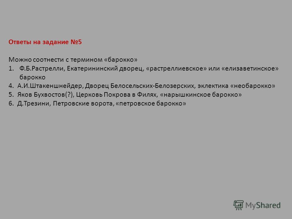 Ответы на задание 5 Можно соотнести с термином «барокко» 1.Ф.Б.Растрелли, Екатерининский дворец, «растреллиевское» или «елизаветинское» барокко 4. А.И.Штакеншнейдер, Дворец Белосельских-Белозерских, эклектика «необарокко» 5. Яков Бухвостов(?), Церков