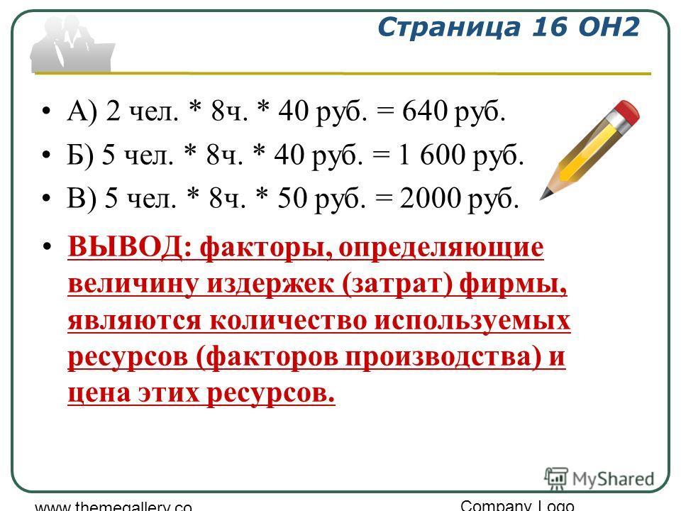 Company Logo www.themegallery.co m Страница 16 ОН2 А) 2 чел. * 8ч. * 40 руб. = 640 руб. Б) 5 чел. * 8ч. * 40 руб. = 1 600 руб. В) 5 чел. * 8ч. * 50 руб. = 2000 руб. ВЫВОД: факторы, определяющие величину издержек (затрат) фирмы, являются количество ис