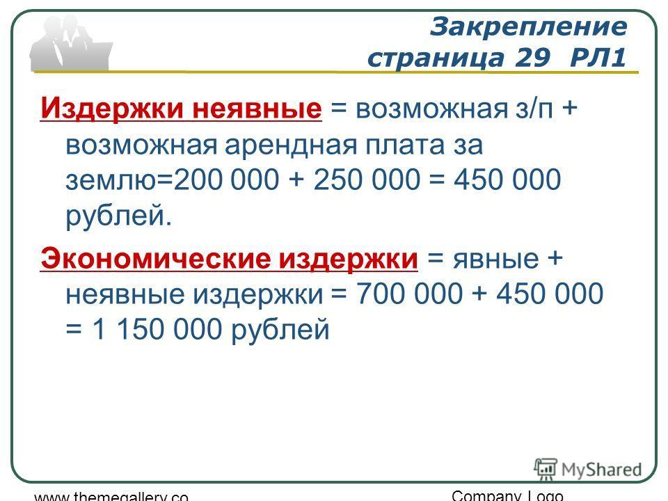 Company Logo www.themegallery.co m Закрепление страница 29 РЛ1 Издержки неявные = возможная з/п + возможная арендная плата за землю=200 000 + 250 000 = 450 000 рублей. Экономические издержки = явные + неявные издержки = 700 000 + 450 000 = 1 150 000